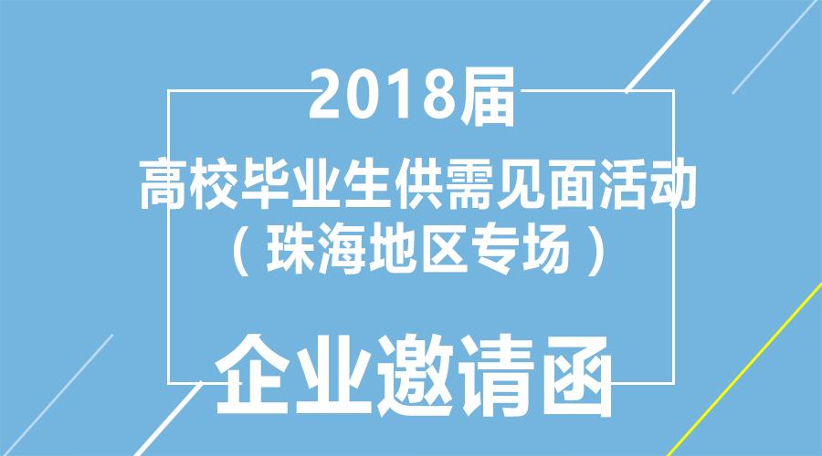 广东省2018届高校毕业生系列供需见面活动(珠海地区专场)企业参会邀请函